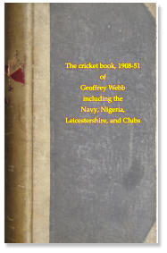 The cricket book, 1908-51 of Geoffrey Webb including the Navy, Nigeria,  Leicestershire, and Clubs